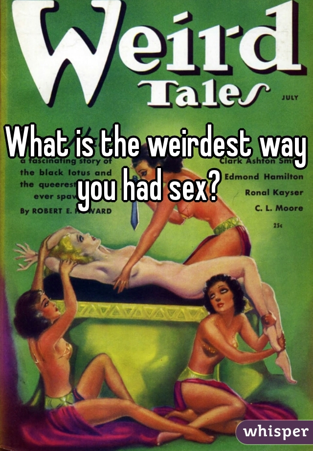 What is the weirdest way you had sex?