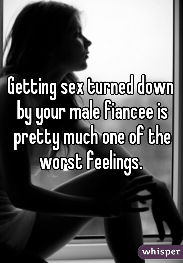 Getting sex turned down by your male fiancee is pretty much one of the worst feelings.