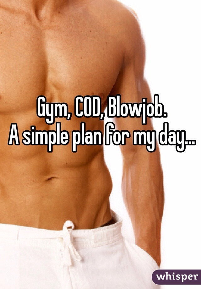 Gym, COD, Blowjob.  A simple plan for my day...