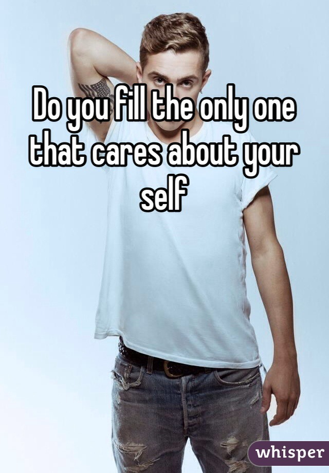 Do you fill the only one that cares about your self