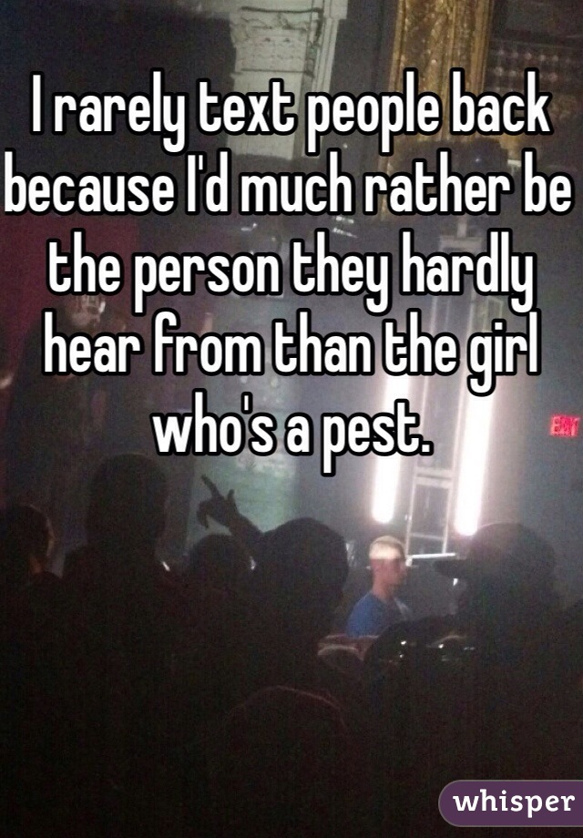 I rarely text people back because I'd much rather be the person they hardly hear from than the girl who's a pest.