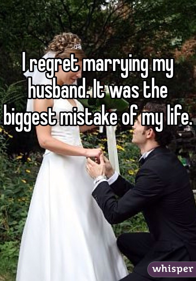 I regret marrying my husband. It was the biggest mistake of my life.