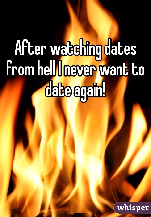 After watching dates from hell I never want to date again!