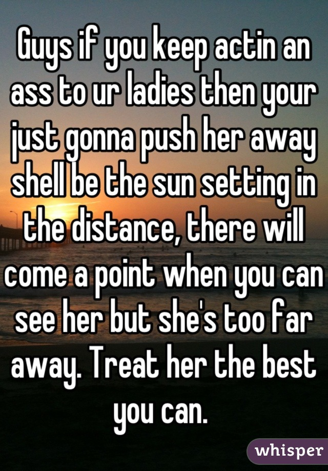 Guys if you keep actin an ass to ur ladies then your just gonna push her away shell be the sun setting in the distance, there will come a point when you can see her but she's too far away. Treat her the best you can.