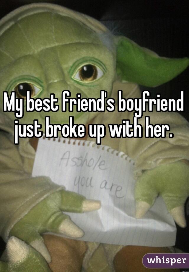My best friend's boyfriend just broke up with her.
