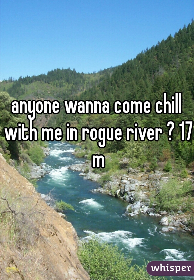 anyone wanna come chill with me in rogue river ? 17 m