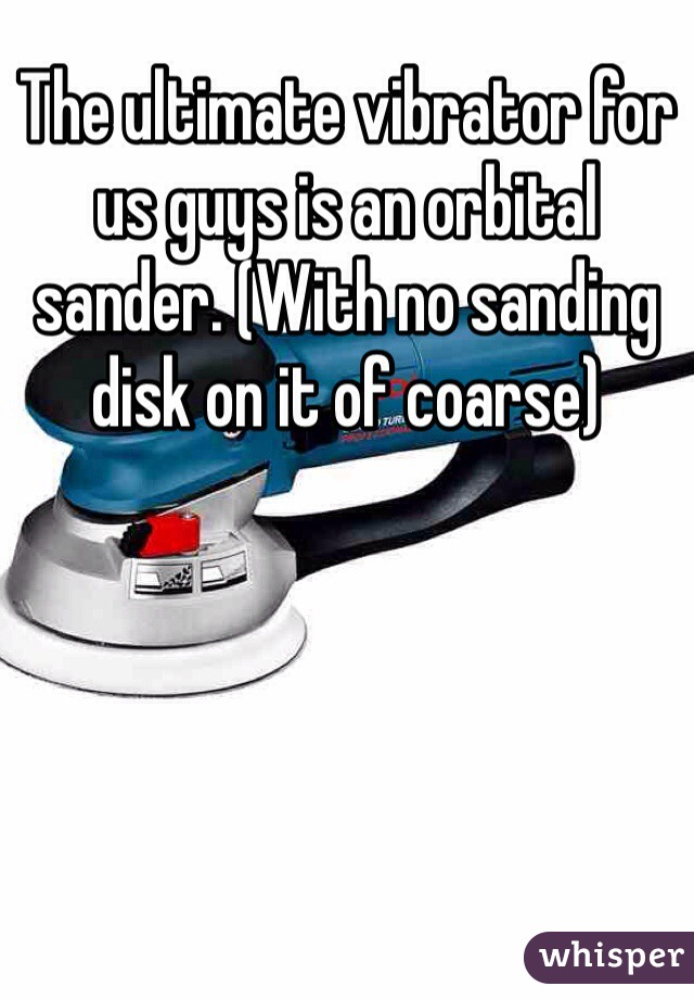 The ultimate vibrator for us guys is an orbital sander. (With no sanding disk on it of coarse)