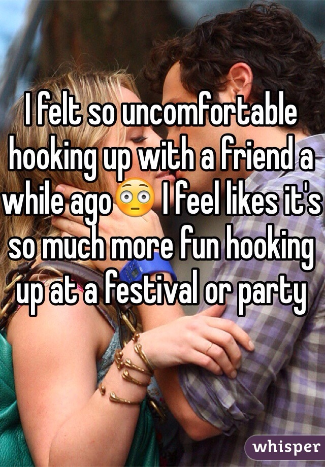 I felt so uncomfortable hooking up with a friend a while ago😳 I feel likes it's so much more fun hooking up at a festival or party
