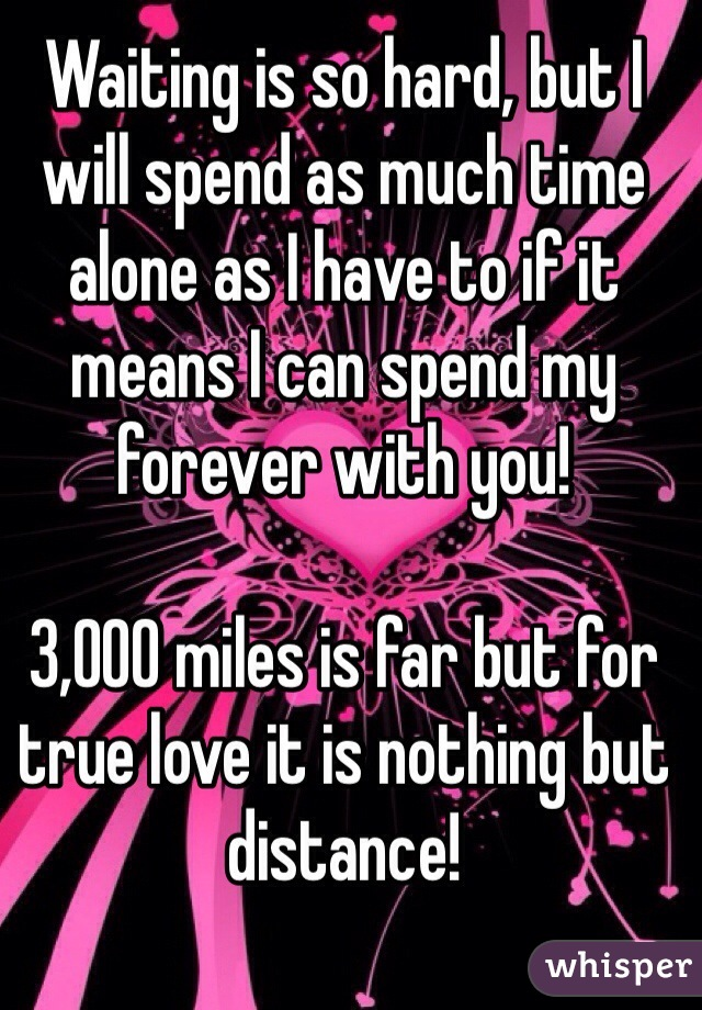 Waiting is so hard, but I will spend as much time alone as I have to if it means I can spend my forever with you!   3,000 miles is far but for true love it is nothing but distance!