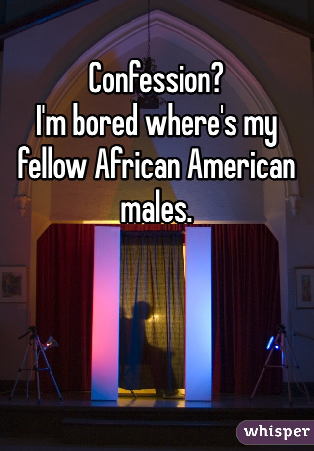 Confession?  I'm bored where's my fellow African American males.