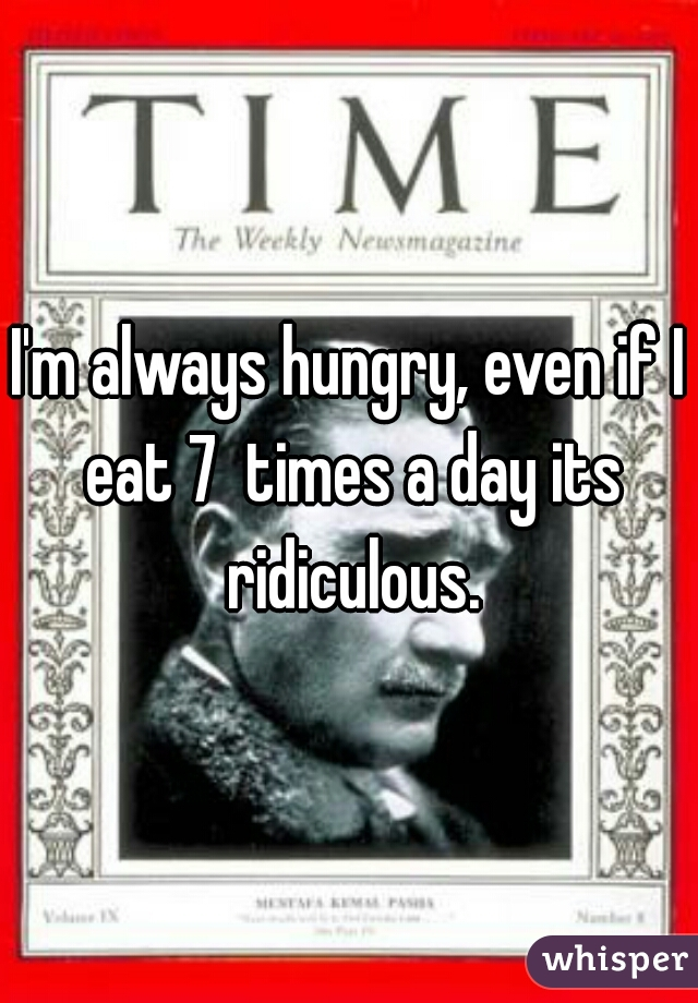 I'm always hungry, even if I eat 7  times a day its ridiculous.