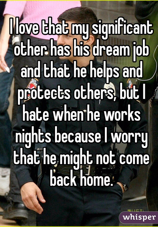 I love that my significant other has his dream job and that he helps and protects others, but I hate when he works nights because I worry that he might not come back home.