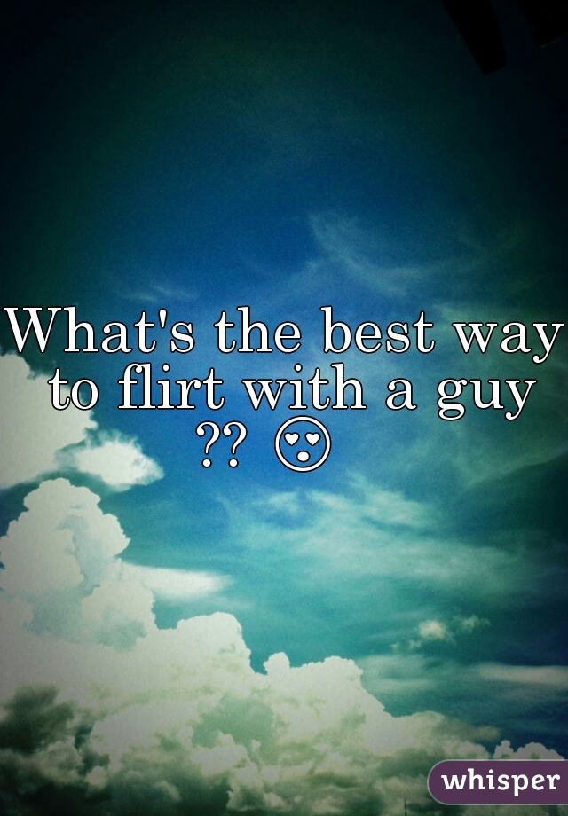 What's the best way to flirt with a guy ?? 😍