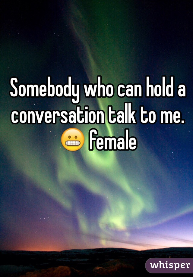 Somebody who can hold a conversation talk to me. 😬 female