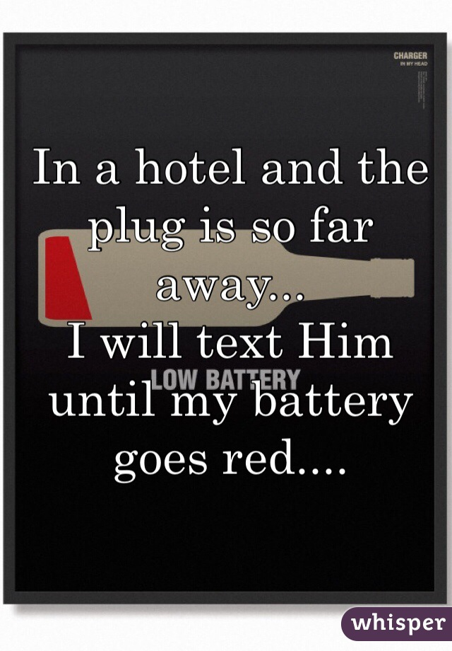 In a hotel and the plug is so far away... I will text Him until my battery goes red....
