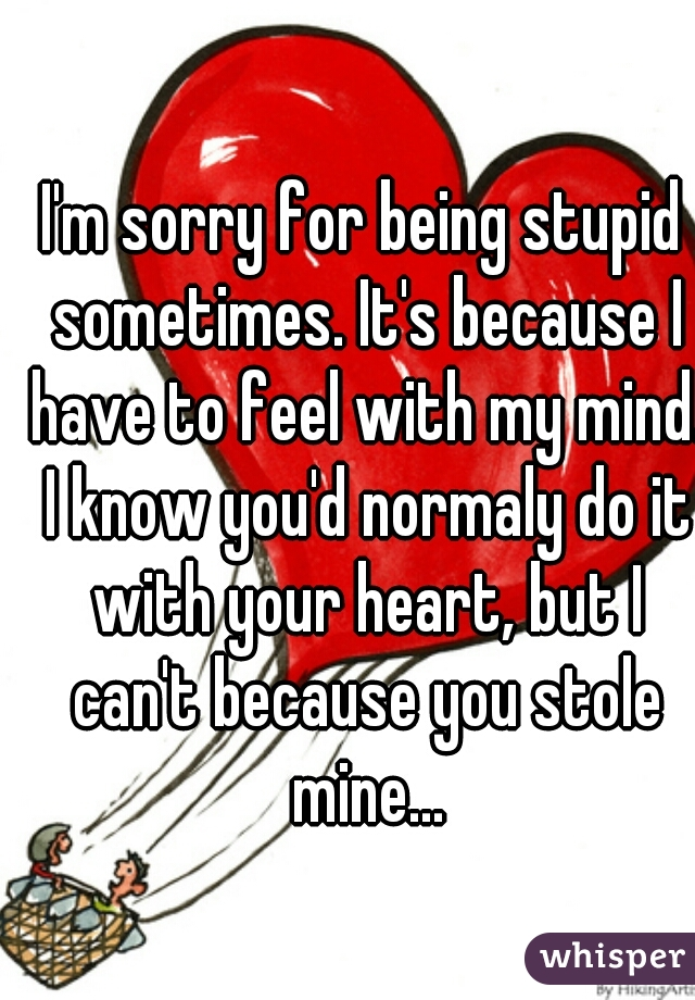 I'm sorry for being stupid sometimes. It's because I have to feel with my mind. I know you'd normaly do it with your heart, but I can't because you stole mine...