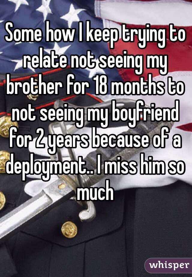 Some how I keep trying to relate not seeing my brother for 18 months to not seeing my boyfriend for 2 years because of a deployment.. I miss him so much