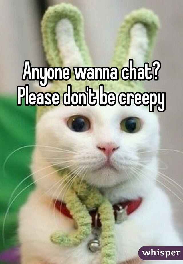 Anyone wanna chat? Please don't be creepy