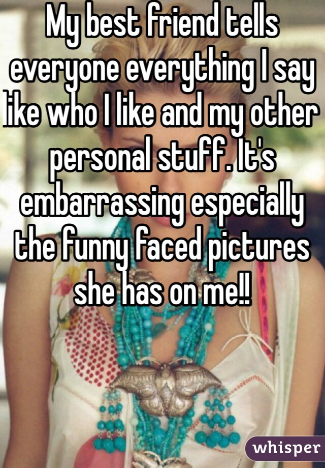 My best friend tells everyone everything I say like who I like and my other personal stuff. It's embarrassing especially the funny faced pictures she has on me!!