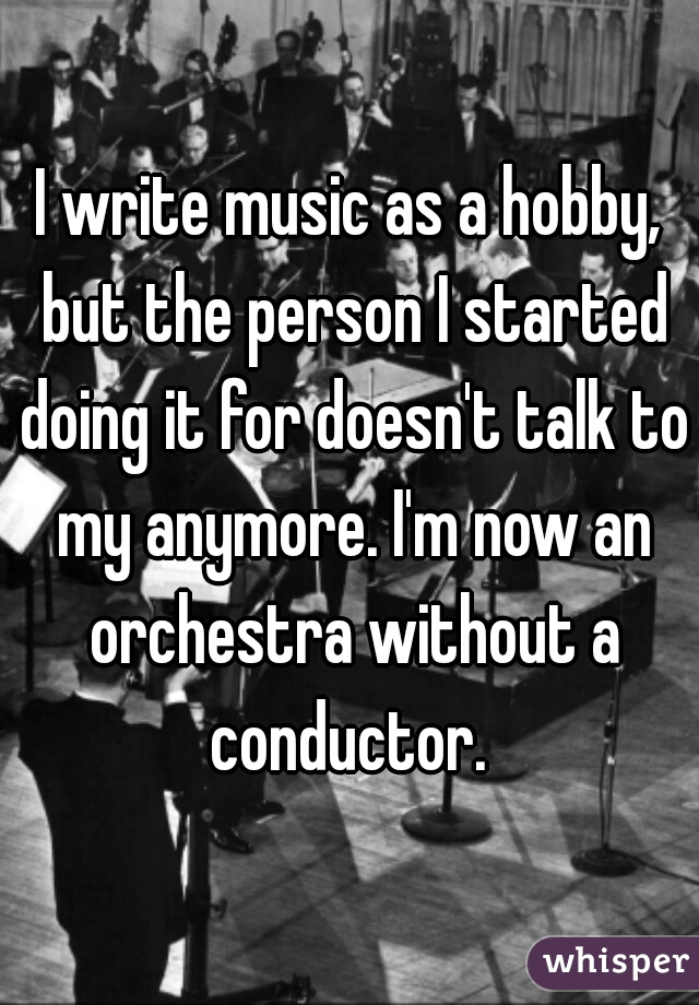 I write music as a hobby, but the person I started doing it for doesn't talk to my anymore. I'm now an orchestra without a conductor.
