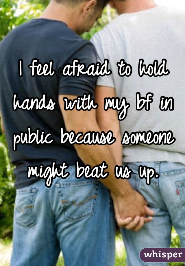 I feel afraid to hold hands with my bf in public because someone might beat us up.