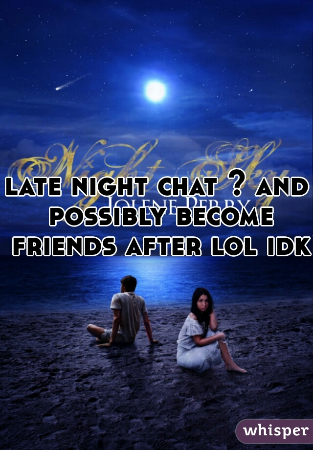 late night chat ? and possibly become friends after lol idk