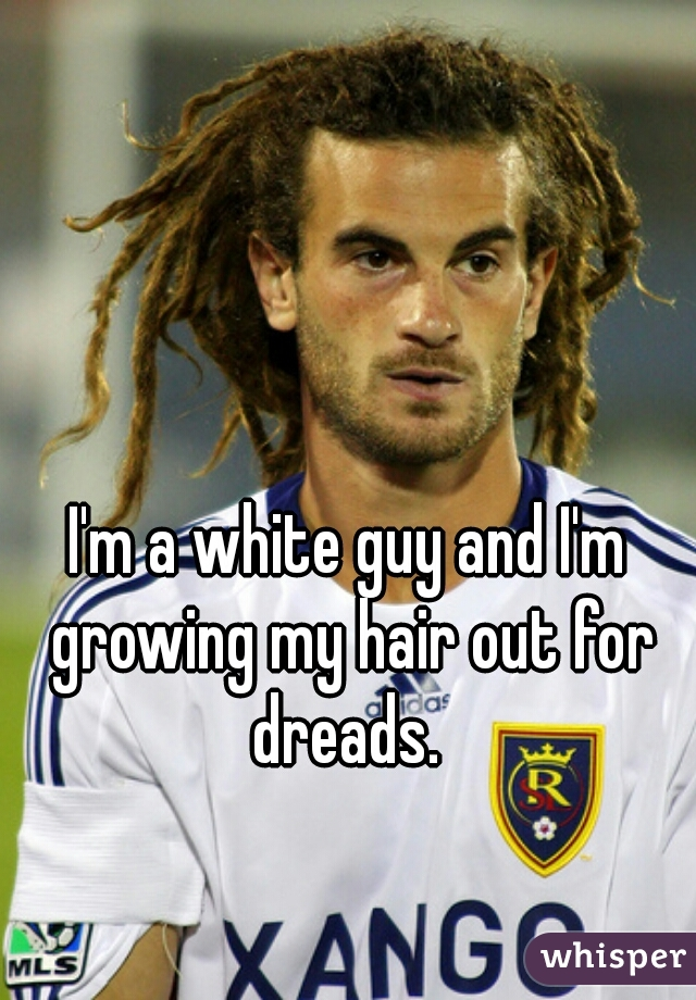 I'm a white guy and I'm growing my hair out for dreads.