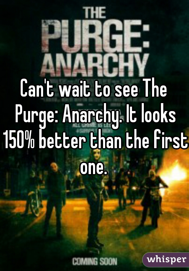 Can't wait to see The Purge: Anarchy. It looks 150% better than the first one.