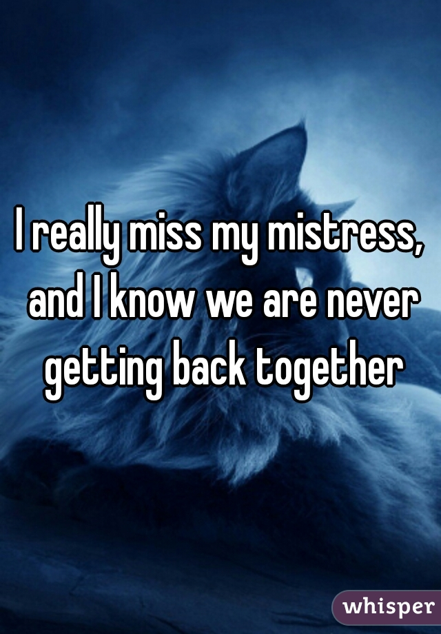I really miss my mistress, and I know we are never getting back together