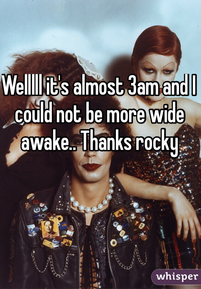 Welllll it's almost 3am and I could not be more wide awake.. Thanks rocky
