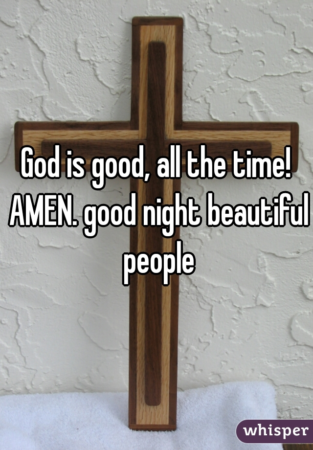 God is good, all the time! AMEN. good night beautiful people