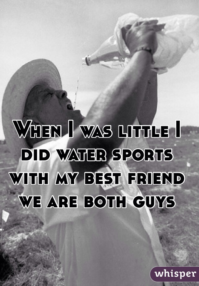 When I was little I did water sports with my best friend we are both guys