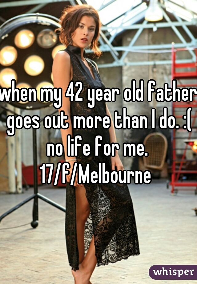 when my 42 year old father goes out more than I do. :( no life for me.  17/f/Melbourne