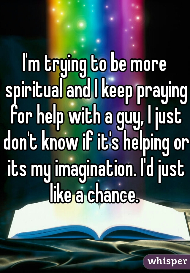 I'm trying to be more spiritual and I keep praying for help with a guy, I just don't know if it's helping or its my imagination. I'd just like a chance.