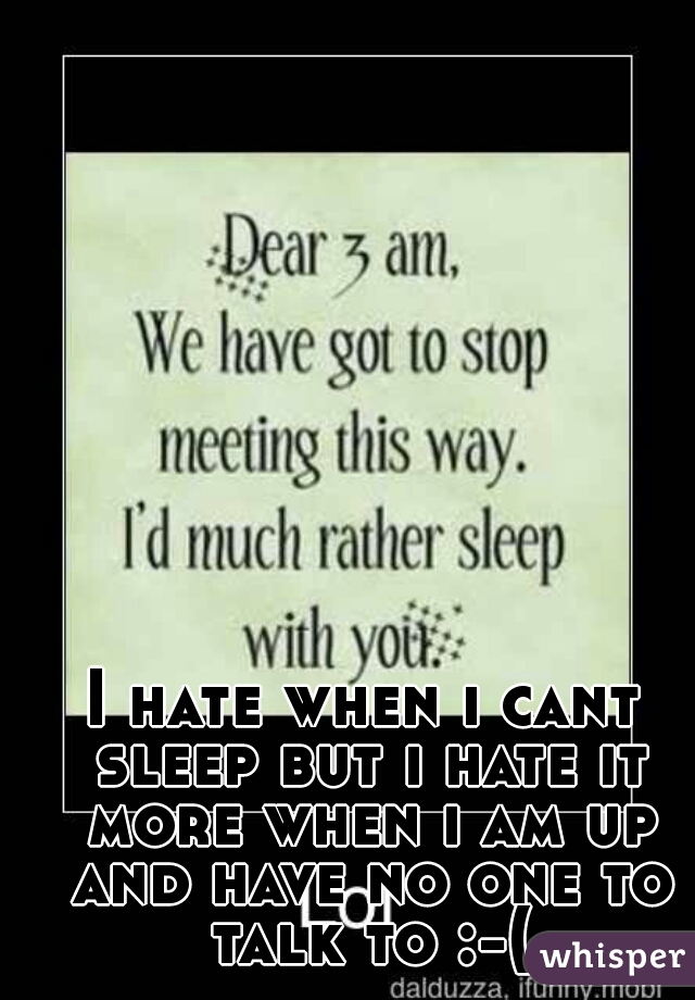 I hate when i cant sleep but i hate it more when i am up and have no one to talk to :-(