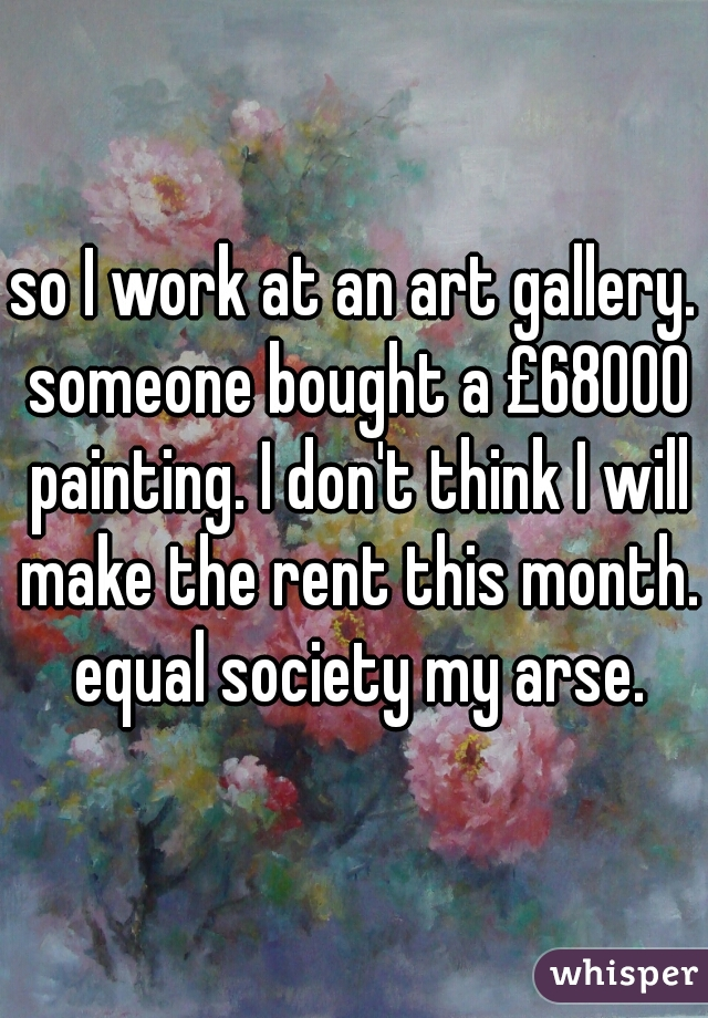 so I work at an art gallery. someone bought a £68000 painting. I don't think I will make the rent this month. equal society my arse.