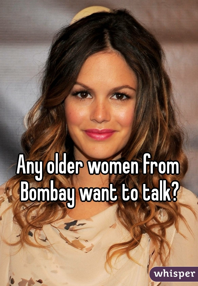 Any older women from Bombay want to talk?