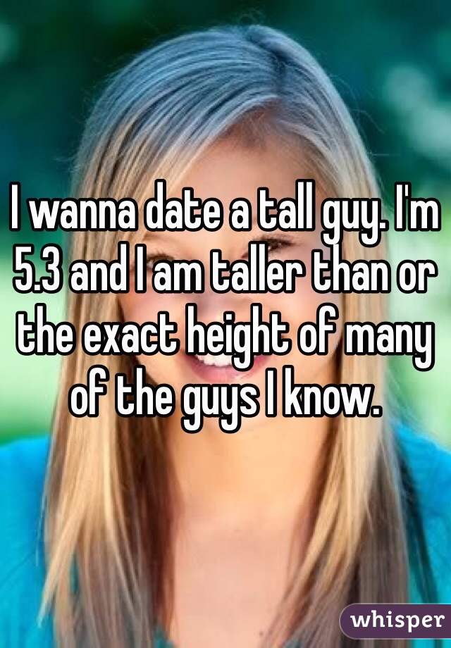 I wanna date a tall guy. I'm 5.3 and I am taller than or the exact height of many of the guys I know.