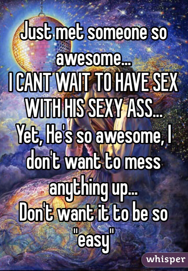 """Just met someone so awesome... I CANT WAIT TO HAVE SEX WITH HIS SEXY ASS... Yet, He's so awesome, I don't want to mess anything up... Don't want it to be so """"easy"""""""