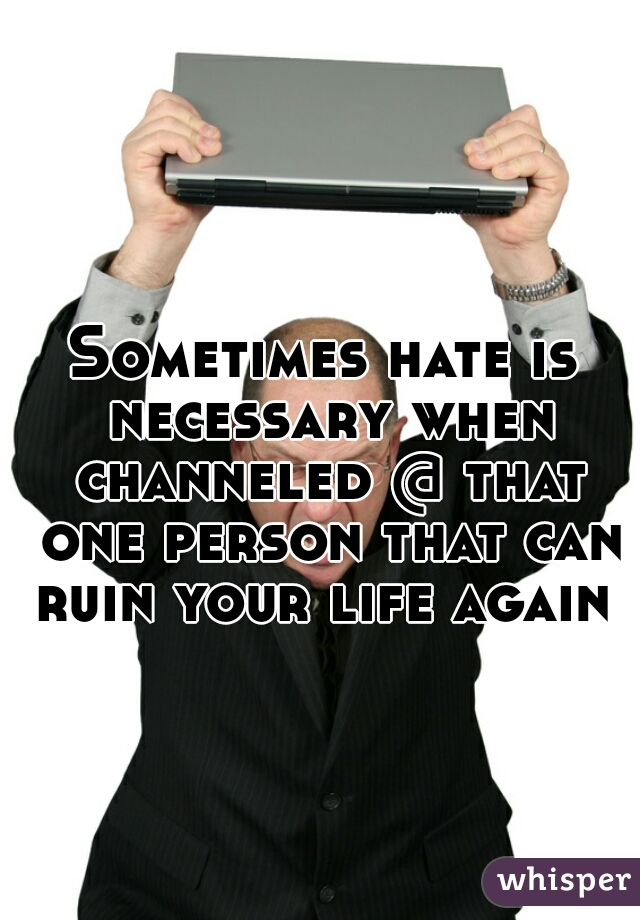 Sometimes hate is necessary when channeled @ that one person that can ruin your life again