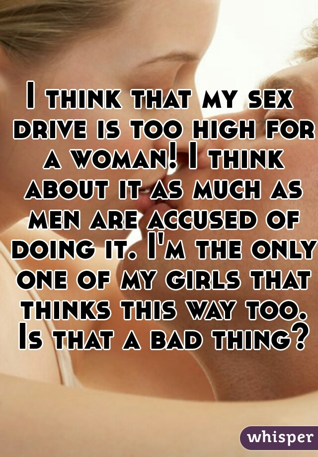 I think that my sex drive is too high for a woman! I think about it as much as men are accused of doing it. I'm the only one of my girls that thinks this way too. Is that a bad thing?