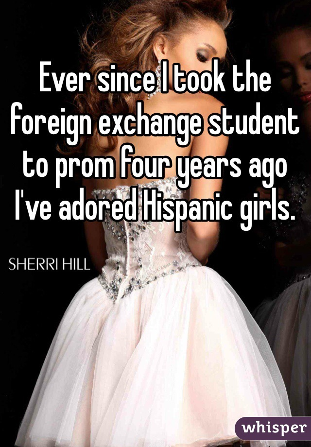 Ever since I took the foreign exchange student to prom four years ago I've adored Hispanic girls.
