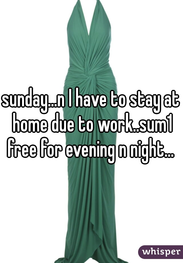 sunday...n I have to stay at home due to work..sum1 free for evening n night...