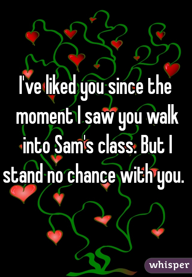 I've liked you since the moment I saw you walk into Sam's class. But I stand no chance with you.