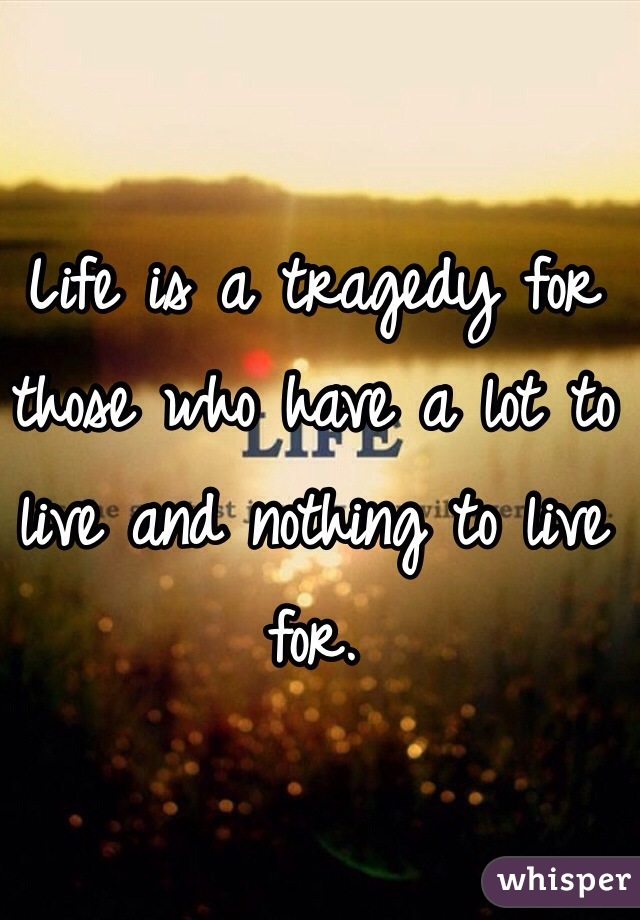 Life is a tragedy for those who have a lot to live and nothing to live for.