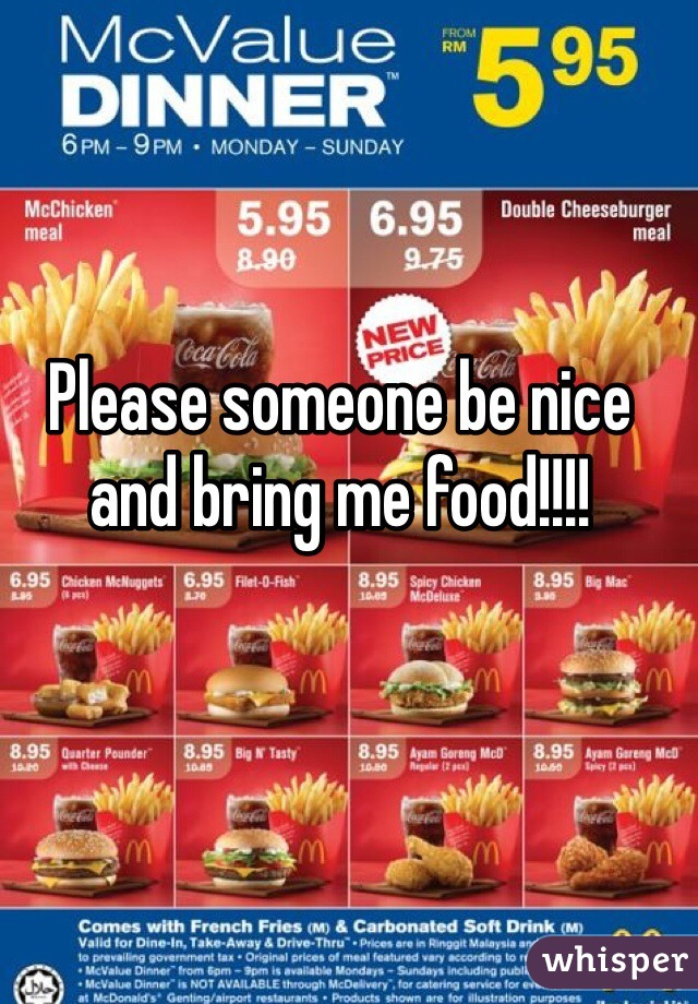 Please someone be nice and bring me food!!!!