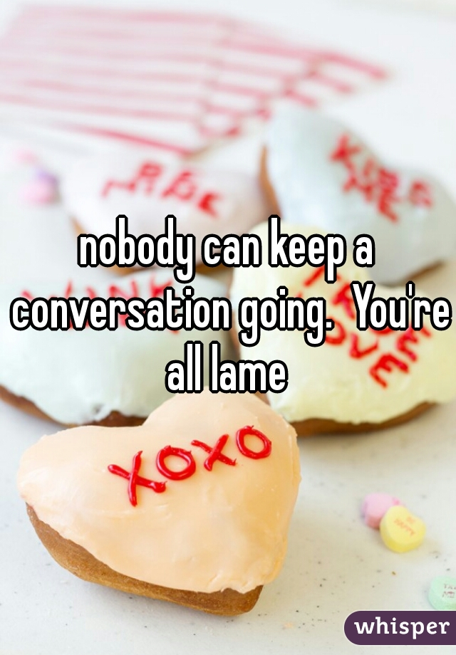 nobody can keep a conversation going.  You're all lame