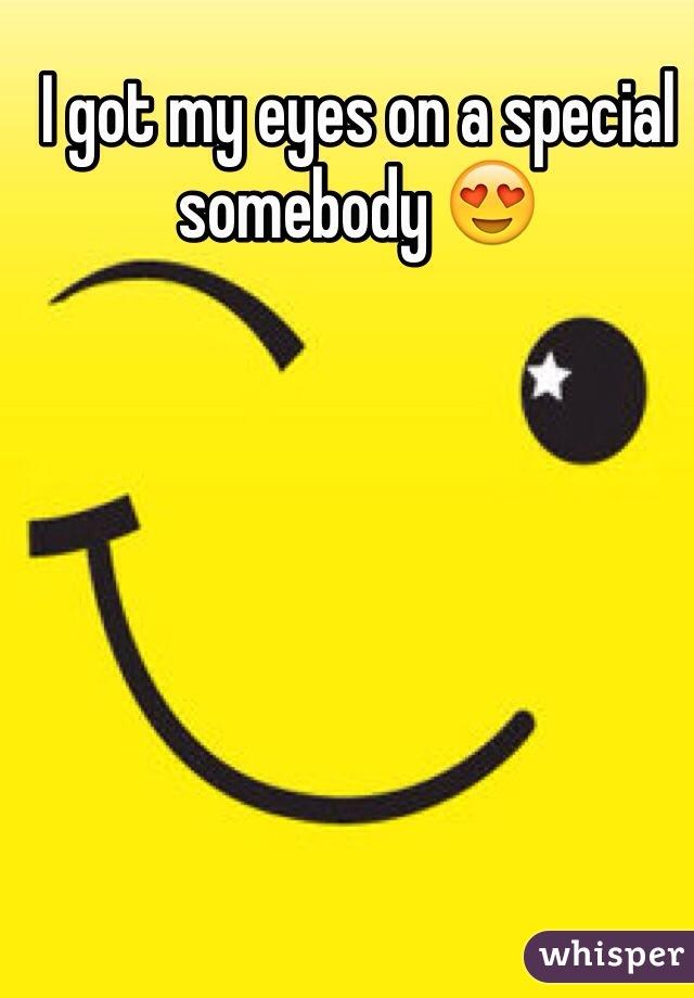 I got my eyes on a special somebody 😍