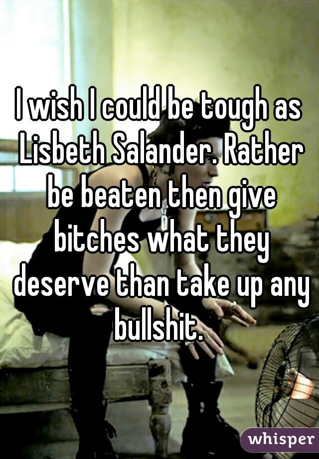 I wish I could be tough as Lisbeth Salander. Rather be beaten then give bitches what they deserve than take up any bullshit.