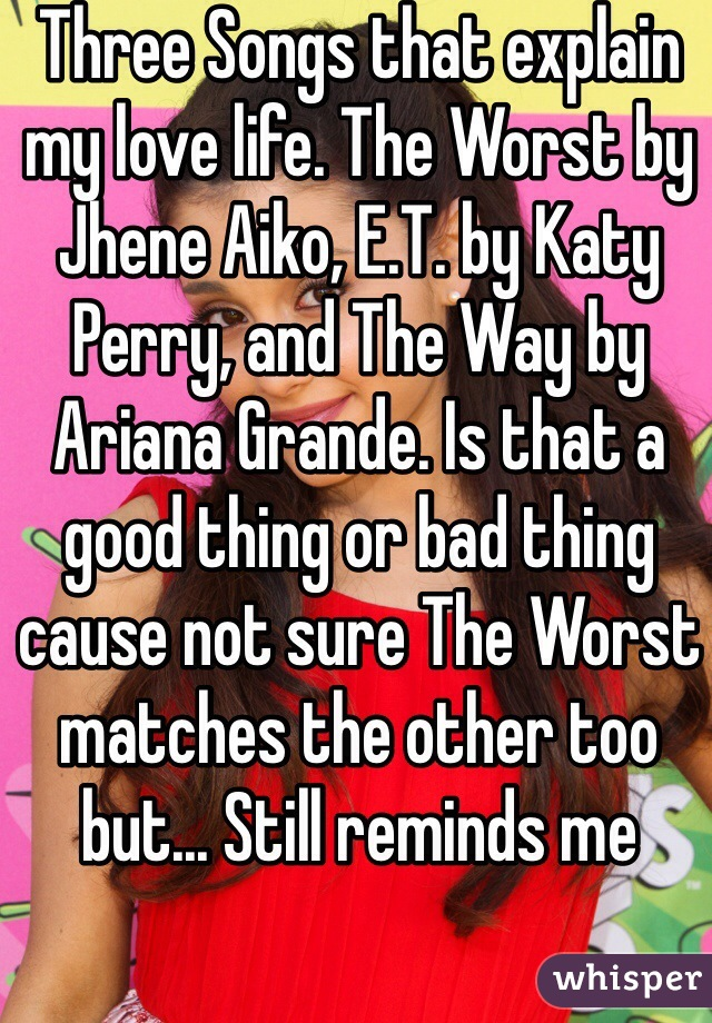 Three Songs that explain my love life. The Worst by Jhene Aiko, E.T. by Katy Perry, and The Way by Ariana Grande. Is that a good thing or bad thing cause not sure The Worst matches the other too but... Still reminds me